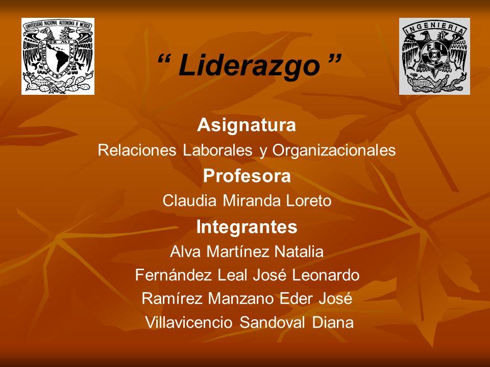 Liderazgo Asignatura Relaciones Laborales y Organizacionales Profesora Claudia Miranda Loreto Integrantes Alva Martínez Natalia Fernández Leal José Le