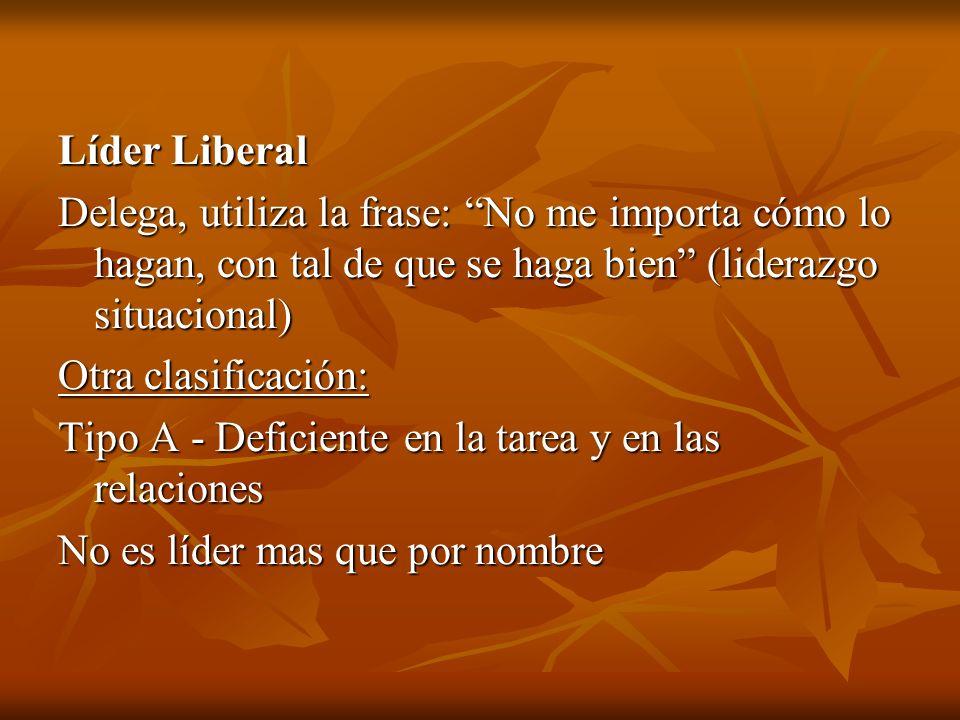 Líder Liberal Delega, utiliza la frase: No me importa cómo lo hagan, con tal de que se haga bien (liderazgo situacional) Otra clasificación: Tipo A -
