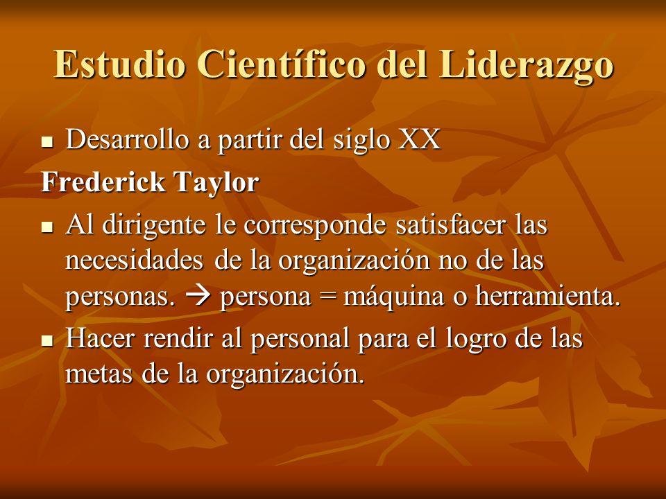 Estudio Científico del Liderazgo Desarrollo a partir del siglo XX Desarrollo a partir del siglo XX Frederick Taylor Al dirigente le corresponde satisfacer las necesidades de la organización no de las personas.