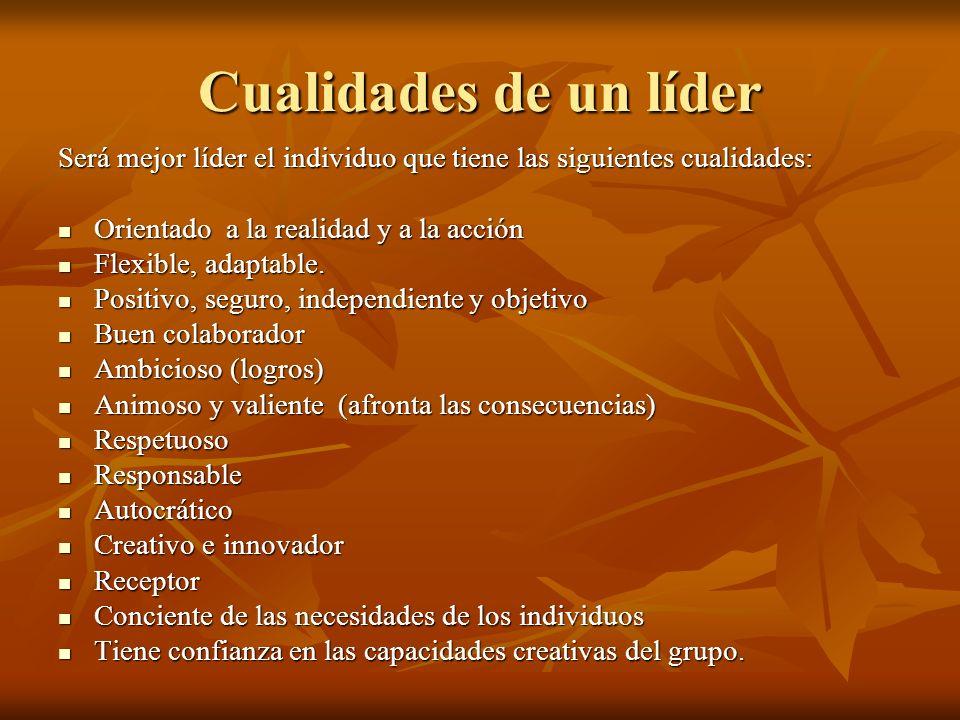 Cualidades de un líder Será mejor líder el individuo que tiene las siguientes cualidades: Orientado a la realidad y a la acción Orientado a la realida