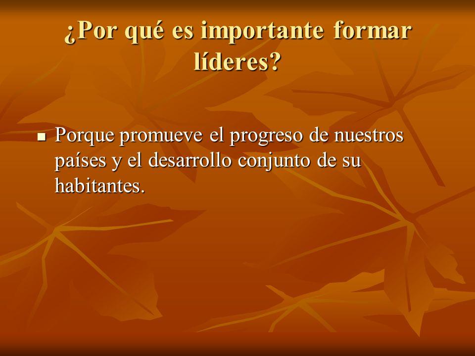¿Por qué es importante formar líderes? Porque promueve el progreso de nuestros países y el desarrollo conjunto de su habitantes. Porque promueve el pr