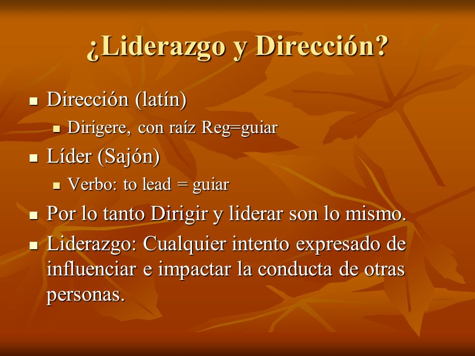 ¿Liderazgo y Dirección? Dirección (latín) Dirección (latín) Dirigere, con raíz Reg=guiar Dirigere, con raíz Reg=guiar Líder (Sajón) Líder (Sajón) Verb
