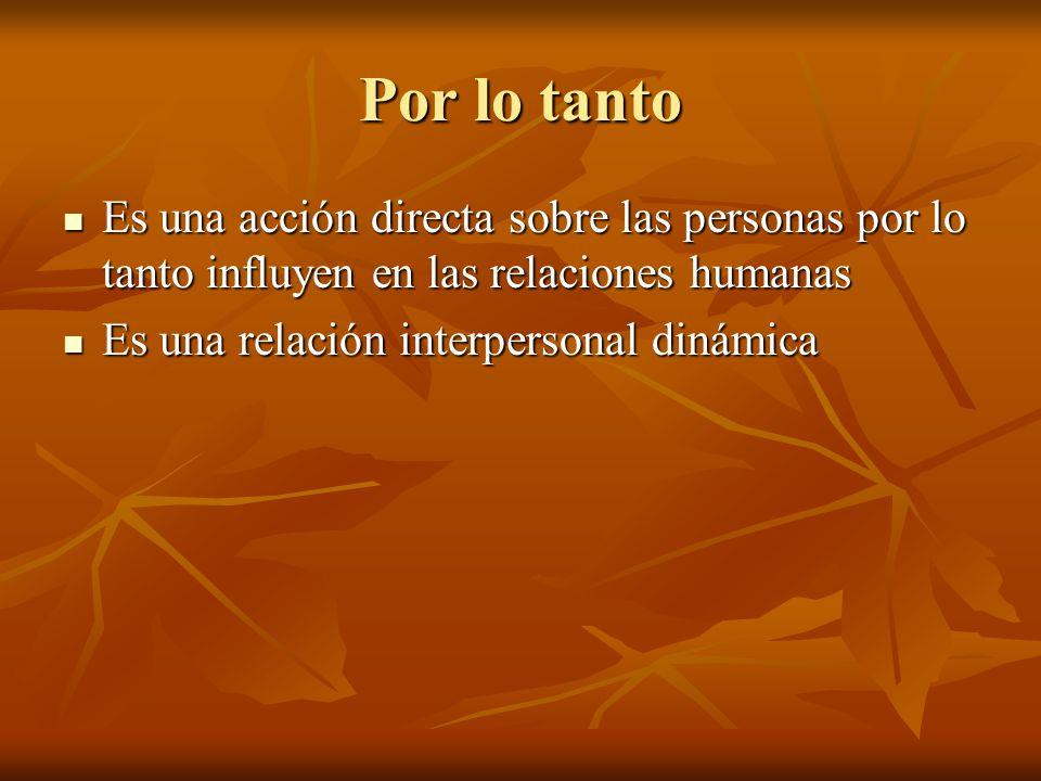 Por lo tanto Es una acción directa sobre las personas por lo tanto influyen en las relaciones humanas Es una acción directa sobre las personas por lo tanto influyen en las relaciones humanas Es una relación interpersonal dinámica Es una relación interpersonal dinámica
