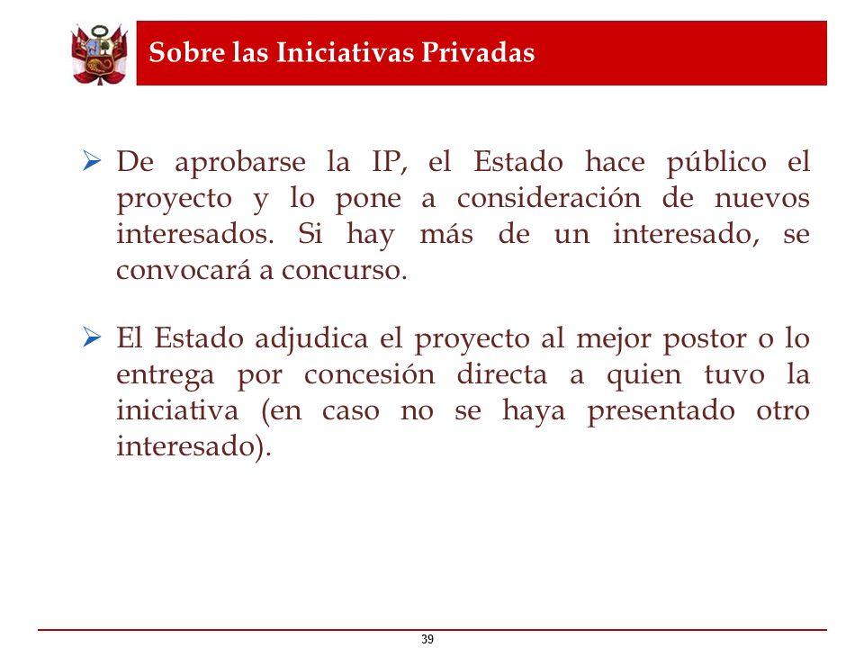 Sobre las Iniciativas Privadas 39 De aprobarse la IP, el Estado hace público el proyecto y lo pone a consideración de nuevos interesados. Si hay más d