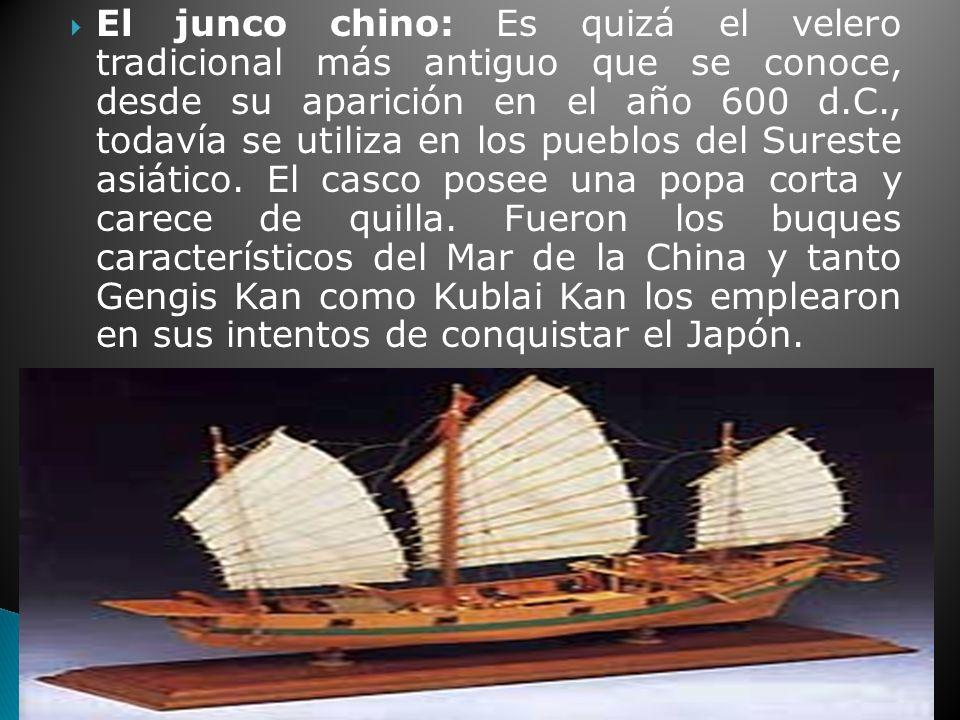 El junco chino: Es quizá el velero tradicional más antiguo que se conoce, desde su aparición en el año 600 d.C., todavía se utiliza en los pueblos del Sureste asiático.