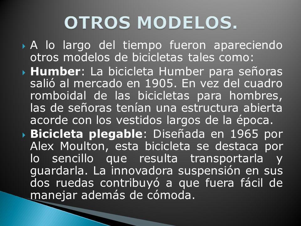 A lo largo del tiempo fueron apareciendo otros modelos de bicicletas tales como: Humber: La bicicleta Humber para señoras salió al mercado en 1905.