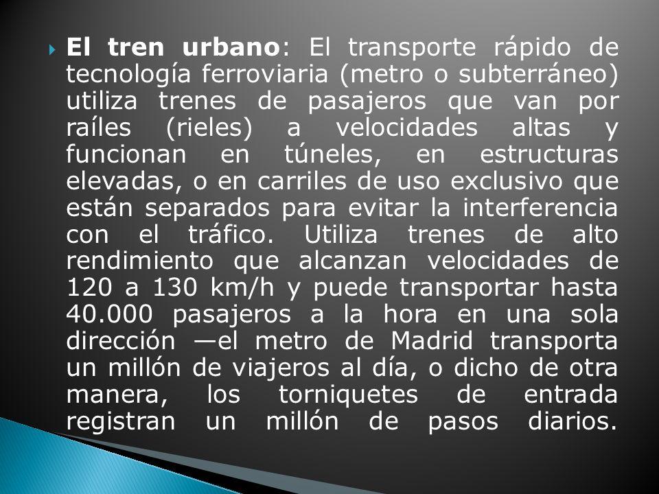 El tren urbano: El transporte rápido de tecnología ferroviaria (metro o subterráneo) utiliza trenes de pasajeros que van por raíles (rieles) a velocidades altas y funcionan en túneles, en estructuras elevadas, o en carriles de uso exclusivo que están separados para evitar la interferencia con el tráfico.