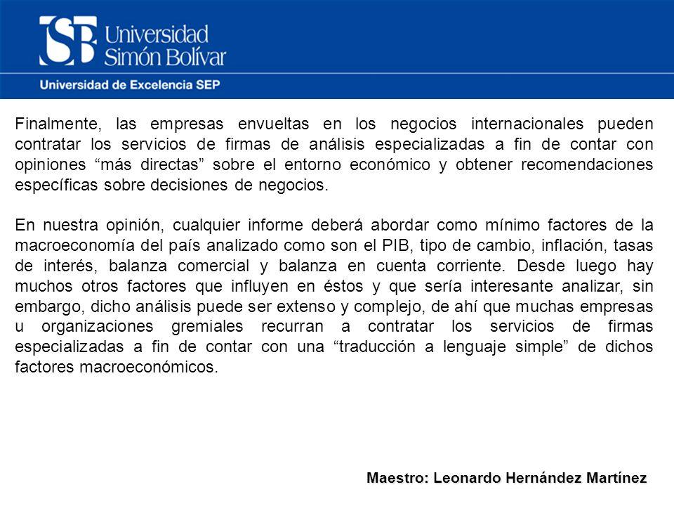 Maestro: Leonardo Hernández Martínez Finalmente, las empresas envueltas en los negocios internacionales pueden contratar los servicios de firmas de análisis especializadas a fin de contar con opiniones más directas sobre el entorno económico y obtener recomendaciones específicas sobre decisiones de negocios.