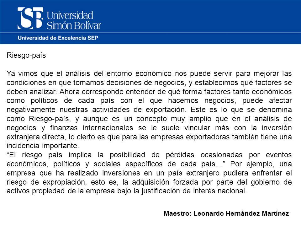 Maestro: Leonardo Hernández Martínez Riesgo-país Ya vimos que el análisis del entorno económico nos puede servir para mejorar las condiciones en que tomamos decisiones de negocios, y establecimos qué factores se deben analizar.