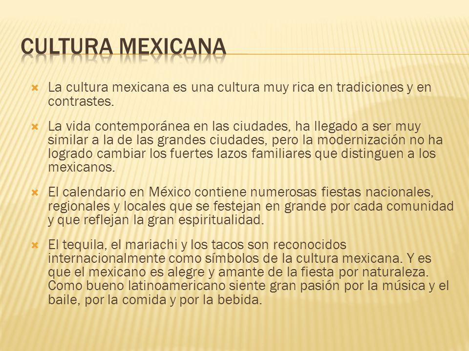La cultura mexicana es una cultura muy rica en tradiciones y en contrastes. La vida contemporánea en las ciudades, ha llegado a ser muy similar a la d