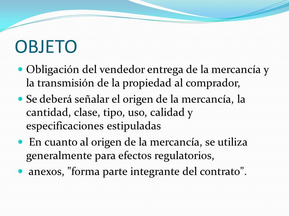 OBJETO Obligación del vendedor entrega de la mercancía y la transmisión de la propiedad al comprador, Se deberá señalar el origen de la mercancía, la