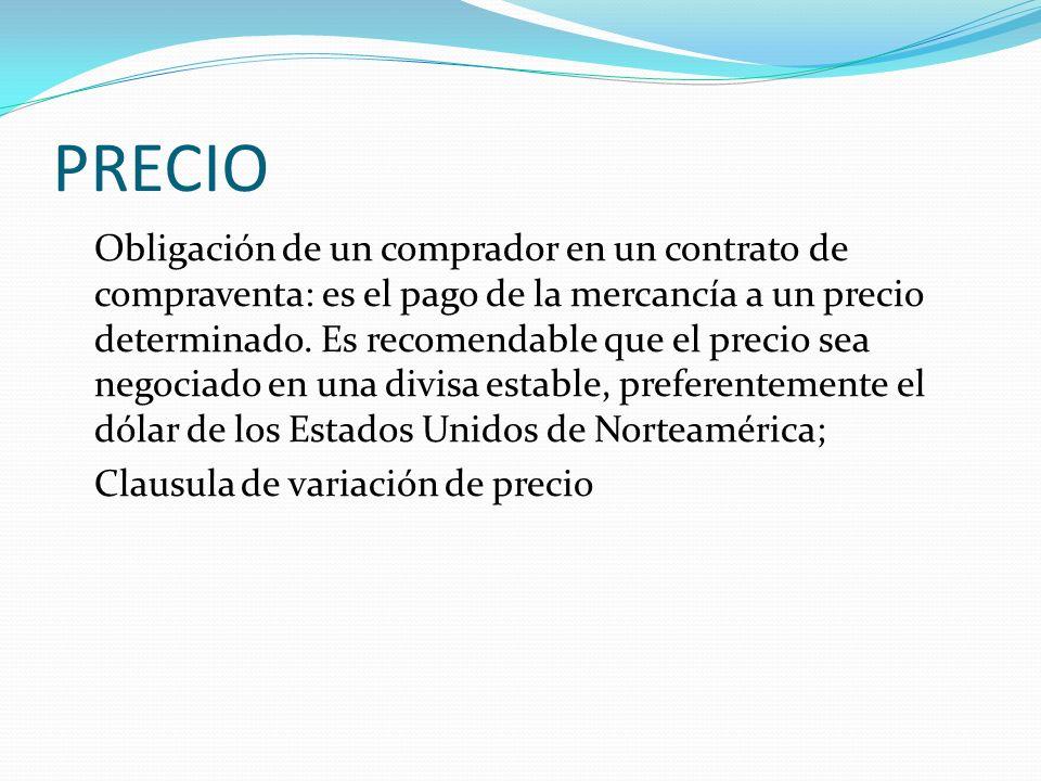 PRECIO Obligación de un comprador en un contrato de compraventa: es el pago de la mercancía a un precio determinado. Es recomendable que el precio sea
