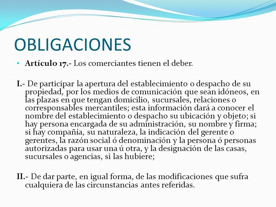 OBLIGACIONES Artículo 17.- Los comerciantes tienen el deber. I.- De participar la apertura del establecimiento o despacho de su propiedad, por los med