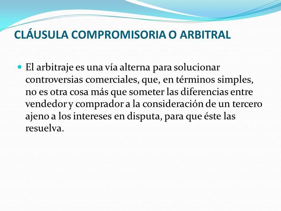 CLÁUSULA COMPROMISORIA O ARBITRAL El arbitraje es una vía alterna para solucionar controversias comerciales, que, en términos simples, no es otra cosa