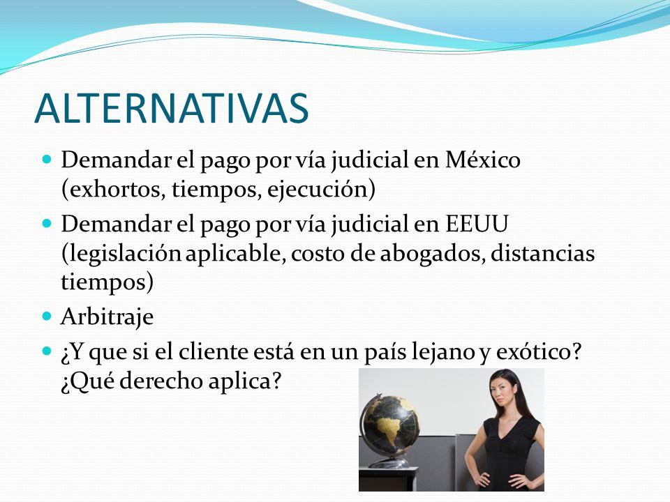 ALTERNATIVAS Demandar el pago por vía judicial en México (exhortos, tiempos, ejecución) Demandar el pago por vía judicial en EEUU (legislación aplicab