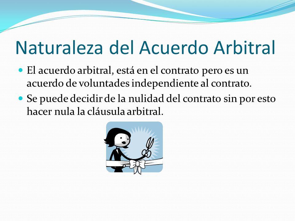 Naturaleza del Acuerdo Arbitral El acuerdo arbitral, está en el contrato pero es un acuerdo de voluntades independiente al contrato. Se puede decidir