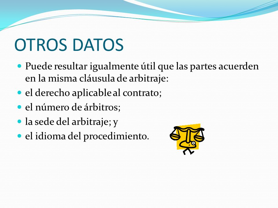 OTROS DATOS Puede resultar igualmente útil que las partes acuerden en la misma cláusula de arbitraje: el derecho aplicable al contrato; el número de á