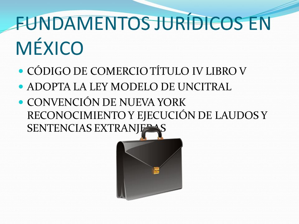 FUNDAMENTOS JURÍDICOS EN MÉXICO CÓDIGO DE COMERCIO TÍTULO IV LIBRO V ADOPTA LA LEY MODELO DE UNCITRAL CONVENCIÓN DE NUEVA YORK RECONOCIMIENTO Y EJECUC