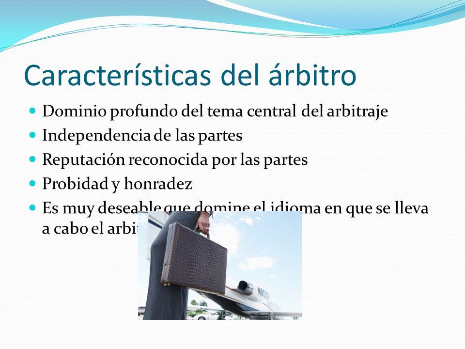 Características del árbitro Dominio profundo del tema central del arbitraje Independencia de las partes Reputación reconocida por las partes Probidad