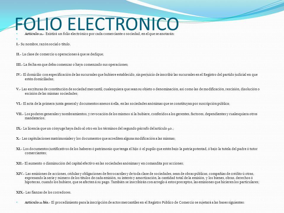 FOLIO ELECTRONICO Artículo 21.- Existirá un folio electrónico por cada comerciante o sociedad, en el que se anotarán: I.- Su nombre, razón social o tí