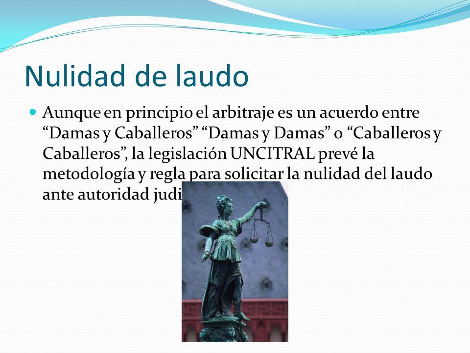 Nulidad de laudo Aunque en principio el arbitraje es un acuerdo entre Damas y Caballeros Damas y Damas o Caballeros y Caballeros, la legislación UNCIT