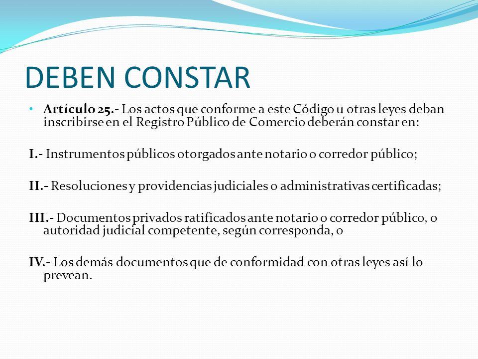 DEBEN CONSTAR Artículo 25.- Los actos que conforme a este Código u otras leyes deban inscribirse en el Registro Público de Comercio deberán constar en