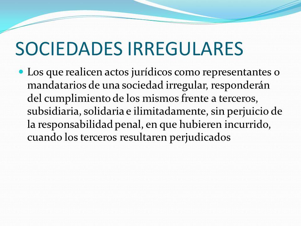 SOCIEDADES IRREGULARES Los que realicen actos jurídicos como representantes o mandatarios de una sociedad irregular, responderán del cumplimiento de l