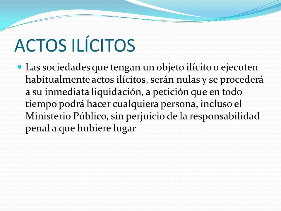 ACTOS ILÍCITOS Las sociedades que tengan un objeto ilícito o ejecuten habitualmente actos ilícitos, serán nulas y se procederá a su inmediata liquidac