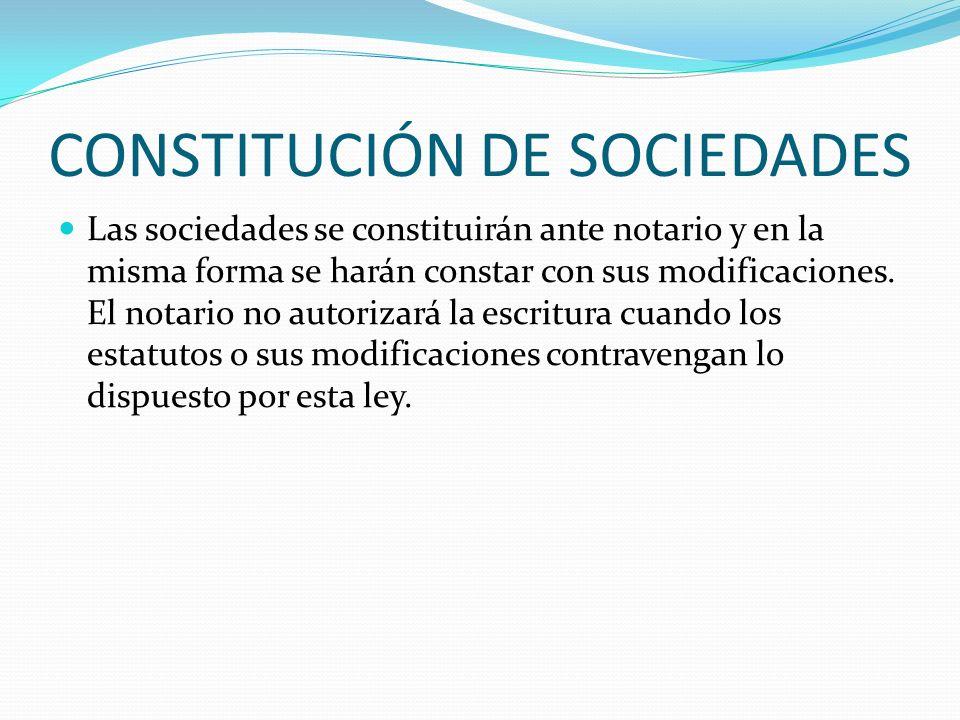 CONSTITUCIÓN DE SOCIEDADES Las sociedades se constituirán ante notario y en la misma forma se harán constar con sus modificaciones. El notario no auto