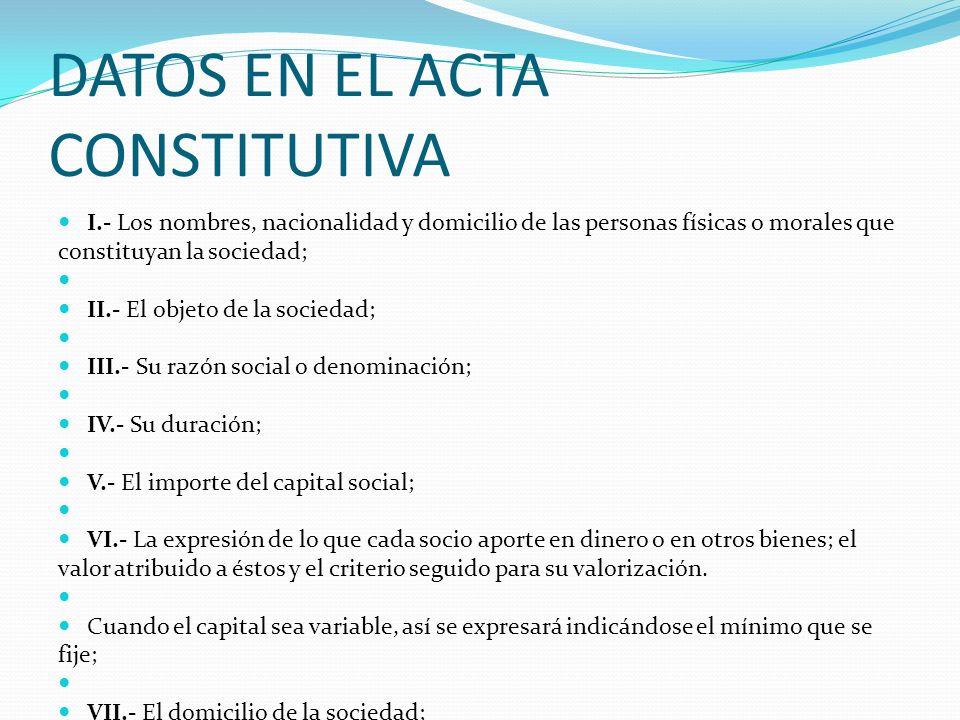 DATOS EN EL ACTA CONSTITUTIVA I.- Los nombres, nacionalidad y domicilio de las personas físicas o morales que constituyan la sociedad; II.- El objeto