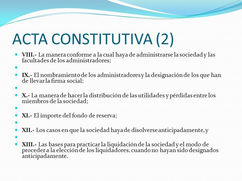 ACTA CONSTITUTIVA (2) VIII.- La manera conforme a la cual haya de administrarse la sociedad y las facultades de los administradores; IX.- El nombramie