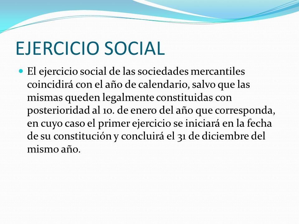 EJERCICIO SOCIAL El ejercicio social de las sociedades mercantiles coincidirá con el año de calendario, salvo que las mismas queden legalmente constit