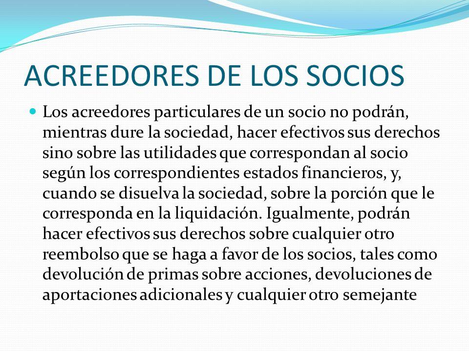 ACREEDORES DE LOS SOCIOS Los acreedores particulares de un socio no podrán, mientras dure la sociedad, hacer efectivos sus derechos sino sobre las uti