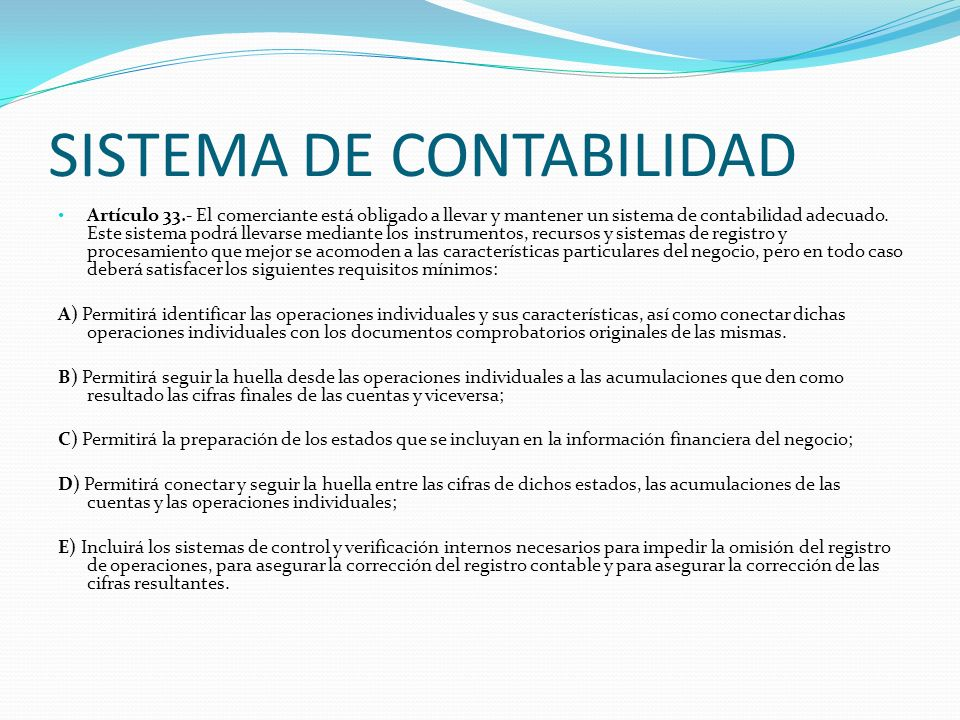 SISTEMA DE CONTABILIDAD Artículo 33.- El comerciante está obligado a llevar y mantener un sistema de contabilidad adecuado. Este sistema podrá llevars