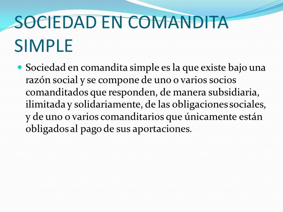 SOCIEDAD EN COMANDITA SIMPLE Sociedad en comandita simple es la que existe bajo una razón social y se compone de uno o varios socios comanditados que