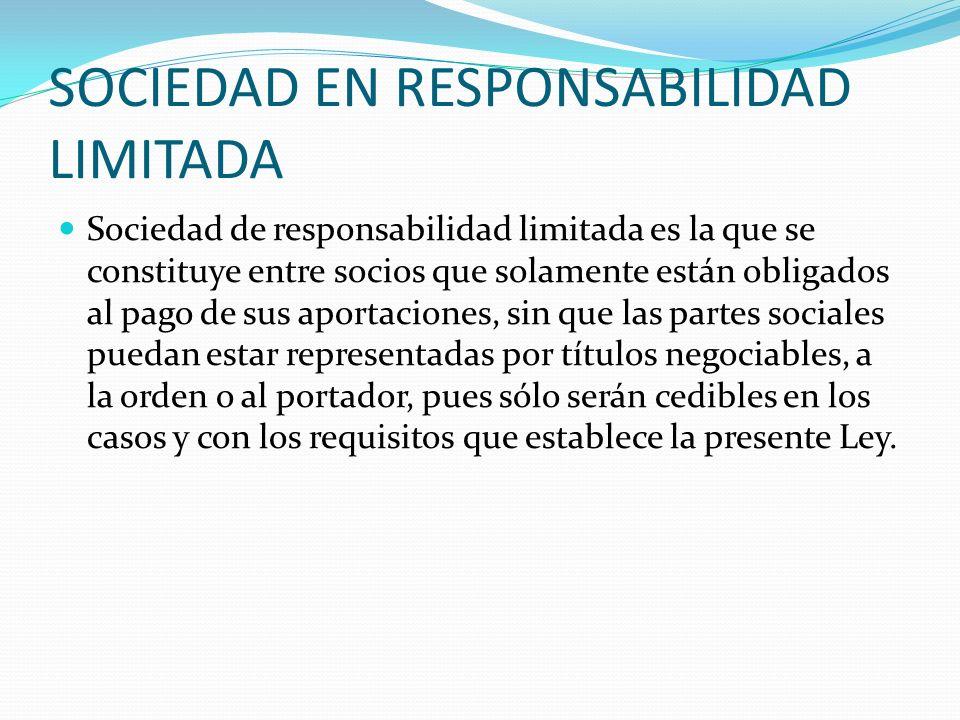 SOCIEDAD EN RESPONSABILIDAD LIMITADA Sociedad de responsabilidad limitada es la que se constituye entre socios que solamente están obligados al pago d