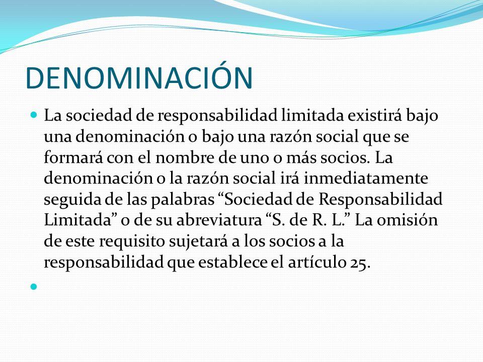 DENOMINACIÓN La sociedad de responsabilidad limitada existirá bajo una denominación o bajo una razón social que se formará con el nombre de uno o más