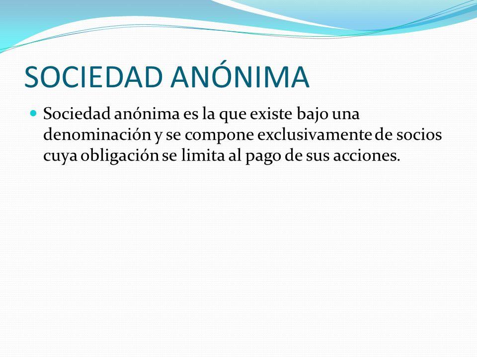 SOCIEDAD ANÓNIMA Sociedad anónima es la que existe bajo una denominación y se compone exclusivamente de socios cuya obligación se limita al pago de su