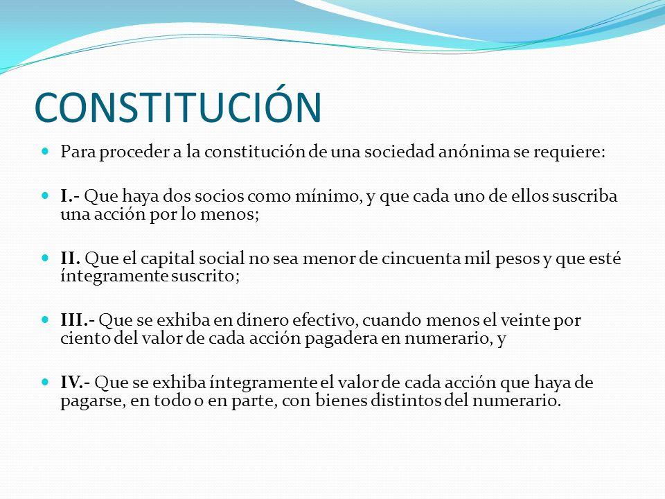 CONSTITUCIÓN Para proceder a la constitución de una sociedad anónima se requiere: I.- Que haya dos socios como mínimo, y que cada uno de ellos suscrib