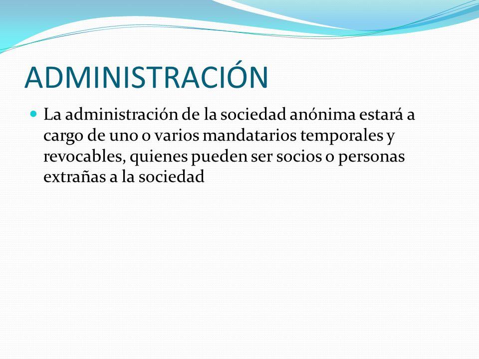 ADMINISTRACIÓN La administración de la sociedad anónima estará a cargo de uno o varios mandatarios temporales y revocables, quienes pueden ser socios