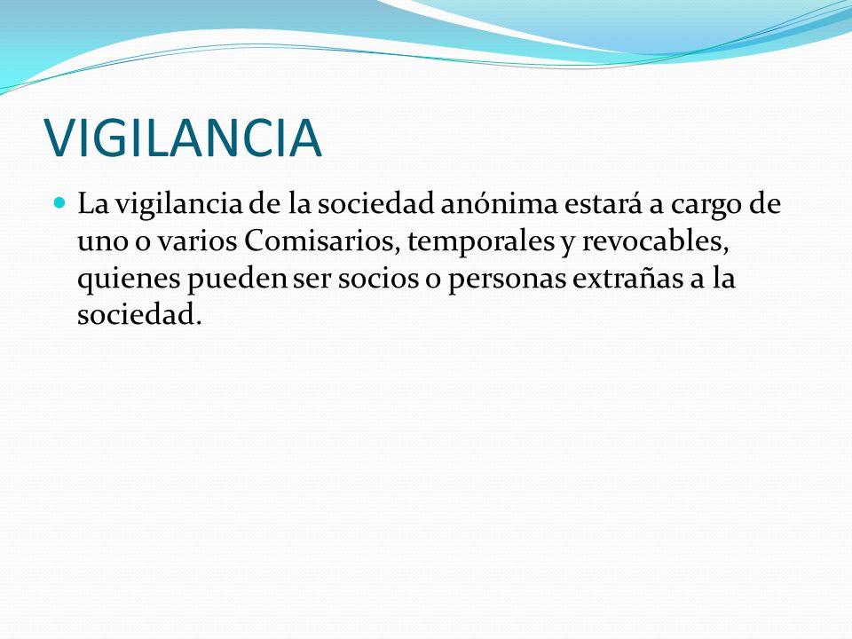 VIGILANCIA La vigilancia de la sociedad anónima estará a cargo de uno o varios Comisarios, temporales y revocables, quienes pueden ser socios o person