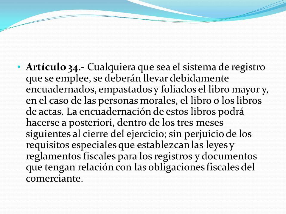 Artículo 34.- Cualquiera que sea el sistema de registro que se emplee, se deberán llevar debidamente encuadernados, empastados y foliados el libro may