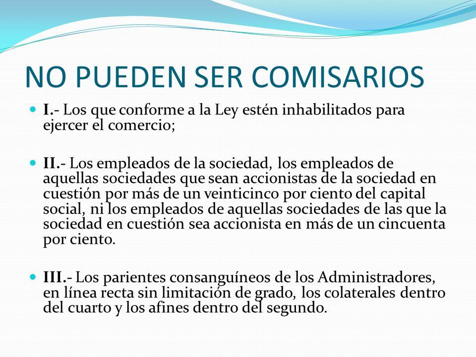 NO PUEDEN SER COMISARIOS I.- Los que conforme a la Ley estén inhabilitados para ejercer el comercio; II.- Los empleados de la sociedad, los empleados