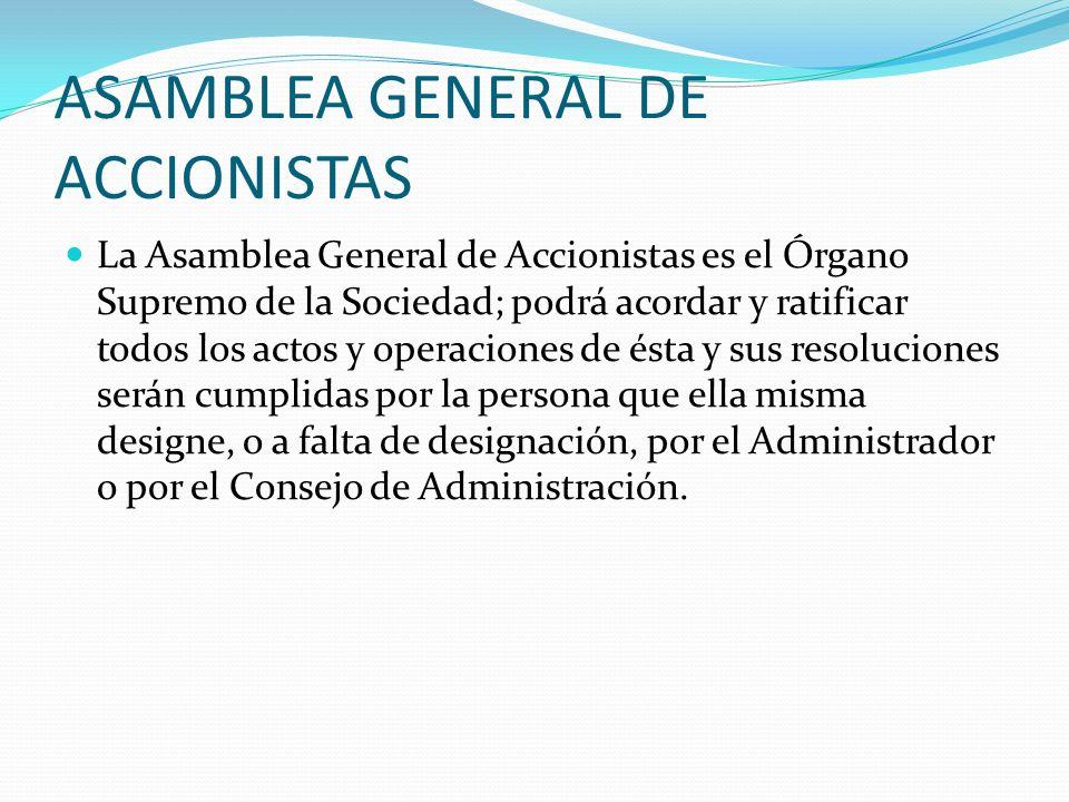 ASAMBLEA GENERAL DE ACCIONISTAS La Asamblea General de Accionistas es el Órgano Supremo de la Sociedad; podrá acordar y ratificar todos los actos y op