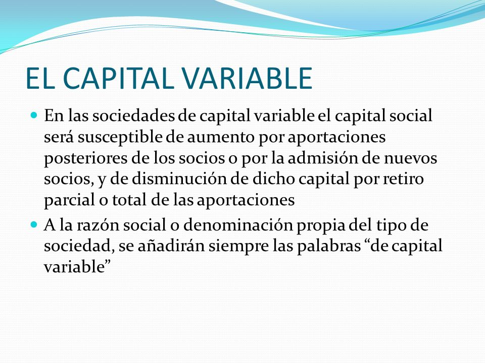 EL CAPITAL VARIABLE En las sociedades de capital variable el capital social será susceptible de aumento por aportaciones posteriores de los socios o p