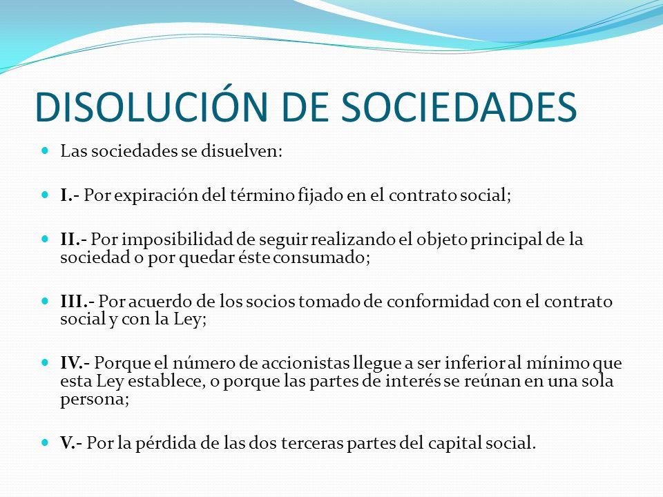 DISOLUCIÓN DE SOCIEDADES Las sociedades se disuelven: I.- Por expiración del término fijado en el contrato social; II.- Por imposibilidad de seguir re