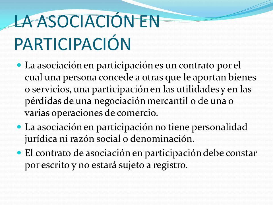 LA ASOCIACIÓN EN PARTICIPACIÓN La asociación en participación es un contrato por el cual una persona concede a otras que le aportan bienes o servicios