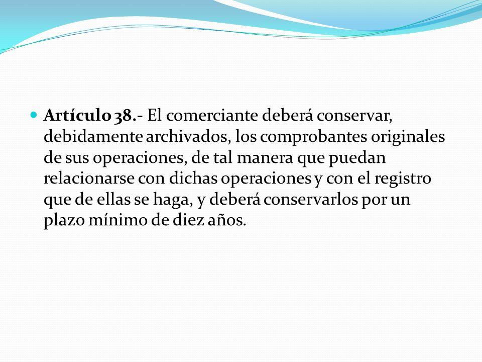 Artículo 38.- El comerciante deberá conservar, debidamente archivados, los comprobantes originales de sus operaciones, de tal manera que puedan relaci