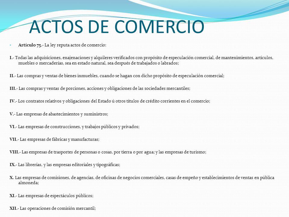 ACTOS DE COMERCIO Artículo 75.- La ley reputa actos de comercio: I.- Todas las adquisiciones, enajenaciones y alquileres verificados con propósito de