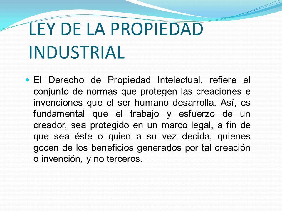LEY DE LA PROPIEDAD INDUSTRIAL El Derecho de Propiedad Intelectual, refiere el conjunto de normas que protegen las creaciones e invenciones que el ser